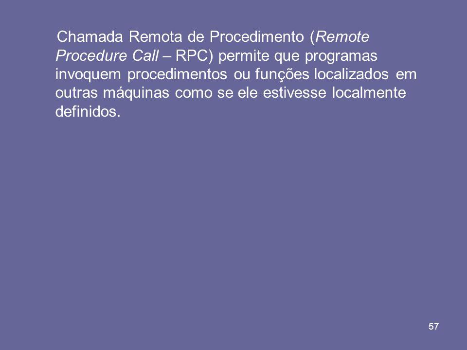 57 Chamada Remota de Procedimento (Remote Procedure Call – RPC) permite que programas invoquem procedimentos ou funções localizados em outras máquinas