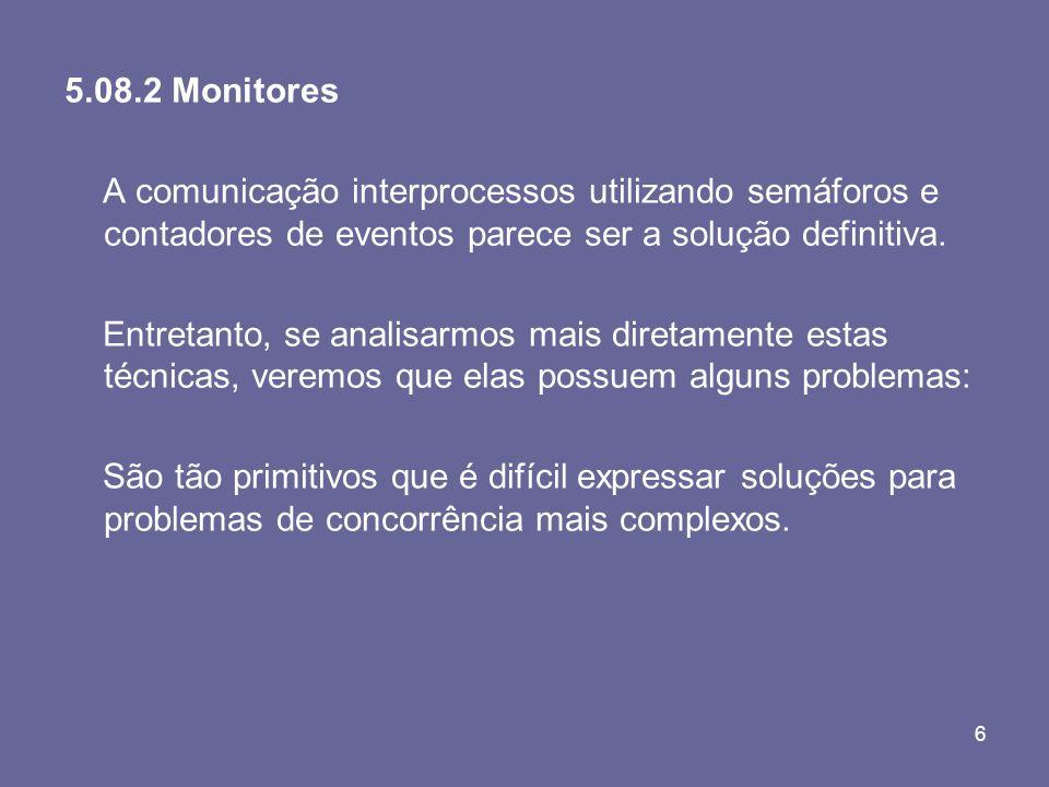 6 5.08.2 Monitores A comunicação interprocessos utilizando semáforos e contadores de eventos parece ser a solução definitiva. Entretanto, se analisarm