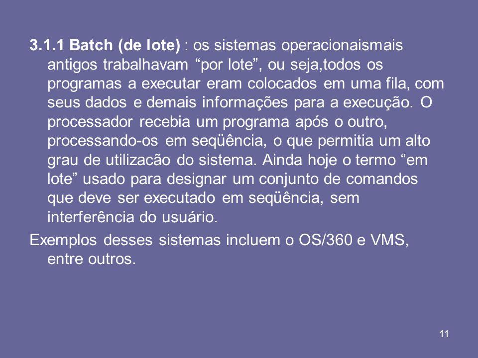 11 3.1.1 Batch (de lote) : os sistemas operacionaismais antigos trabalhavam por lote, ou seja,todos os programas a executar eram colocados em uma fila