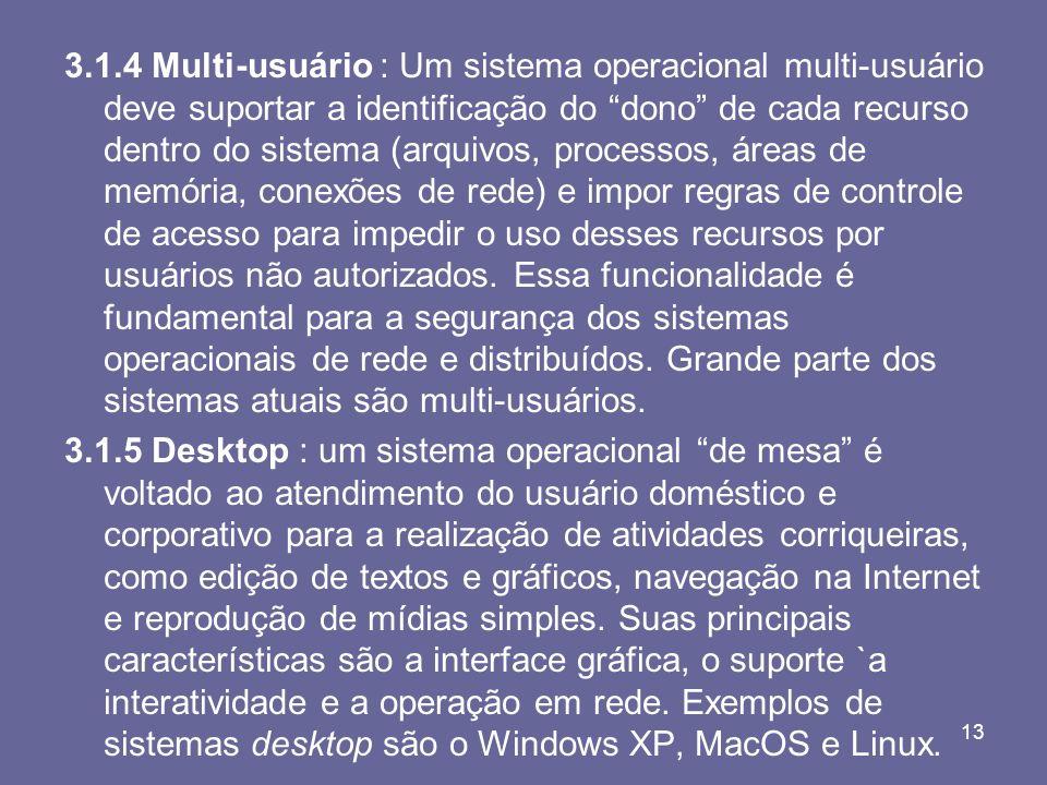 13 3.1.4 Multi-usuário : Um sistema operacional multi-usuário deve suportar a identificação do dono de cada recurso dentro do sistema (arquivos, proce