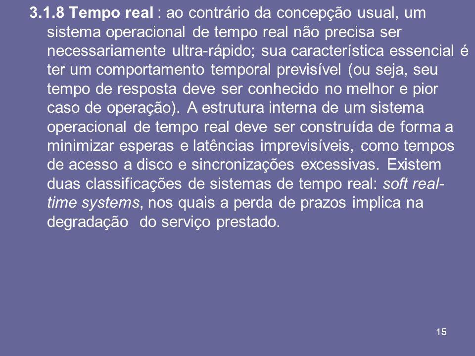15 3.1.8 Tempo real : ao contrário da concepção usual, um sistema operacional de tempo real não precisa ser necessariamente ultra-rápido; sua caracter