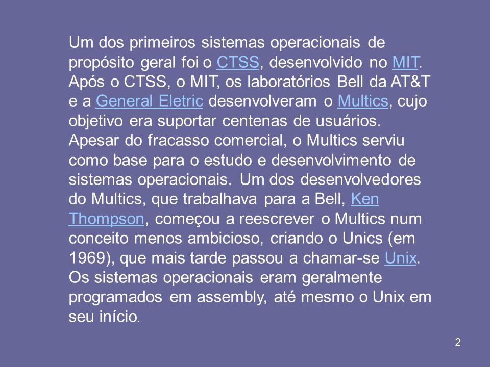 2 Um dos primeiros sistemas operacionais de propósito geral foi o CTSS, desenvolvido no MIT. Após o CTSS, o MIT, os laboratórios Bell da AT&T e a Gene