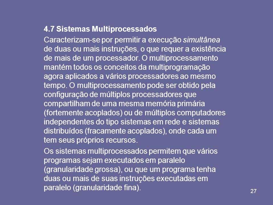27 4.7 Sistemas Multiprocessados Caracterizam-se por permitir a execução simultânea de duas ou mais instruções, o que requer a existência de mais de u