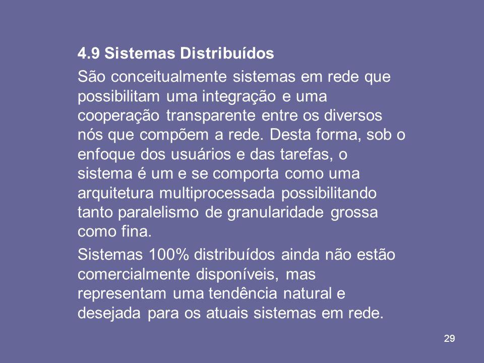 29 4.9 Sistemas Distribuídos São conceitualmente sistemas em rede que possibilitam uma integração e uma cooperação transparente entre os diversos nós