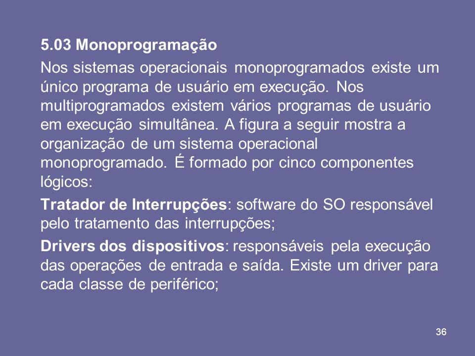 36 5.03 Monoprogramação Nos sistemas operacionais monoprogramados existe um único programa de usuário em execução. Nos multiprogramados existem vários
