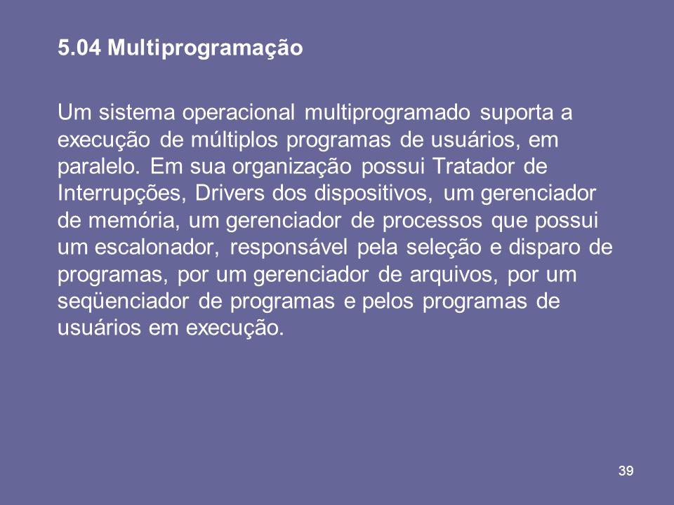 39 5.04 Multiprogramação Um sistema operacional multiprogramado suporta a execução de múltiplos programas de usuários, em paralelo. Em sua organização