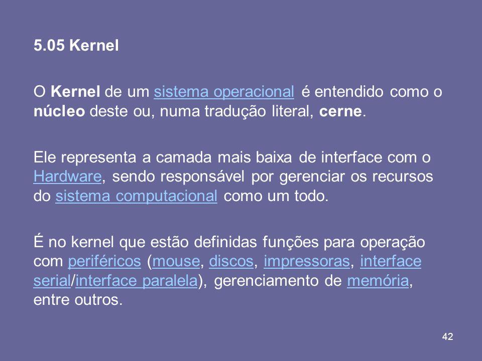 42 5.05 Kernel O Kernel de um sistema operacional é entendido como o núcleo deste ou, numa tradução literal, cerne.sistema operacional Ele representa