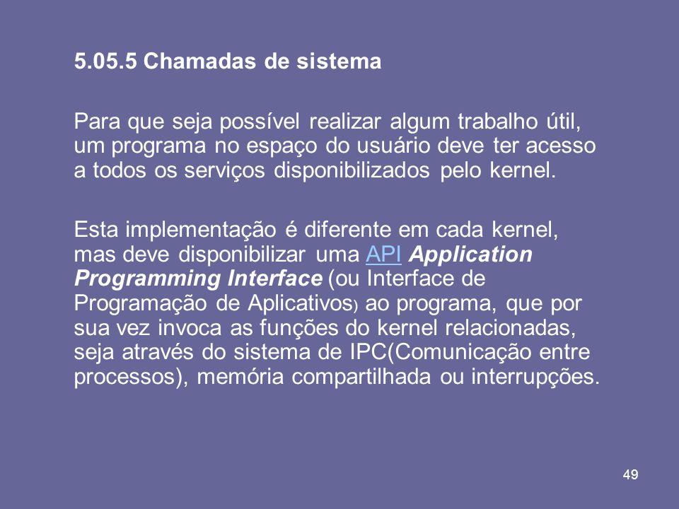 49 5.05.5 Chamadas de sistema Para que seja possível realizar algum trabalho útil, um programa no espaço do usuário deve ter acesso a todos os serviço