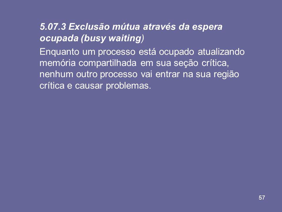 57 5.07.3 Exclusão mútua através da espera ocupada (busy waiting) Enquanto um processo está ocupado atualizando memória compartilhada em sua seção crí