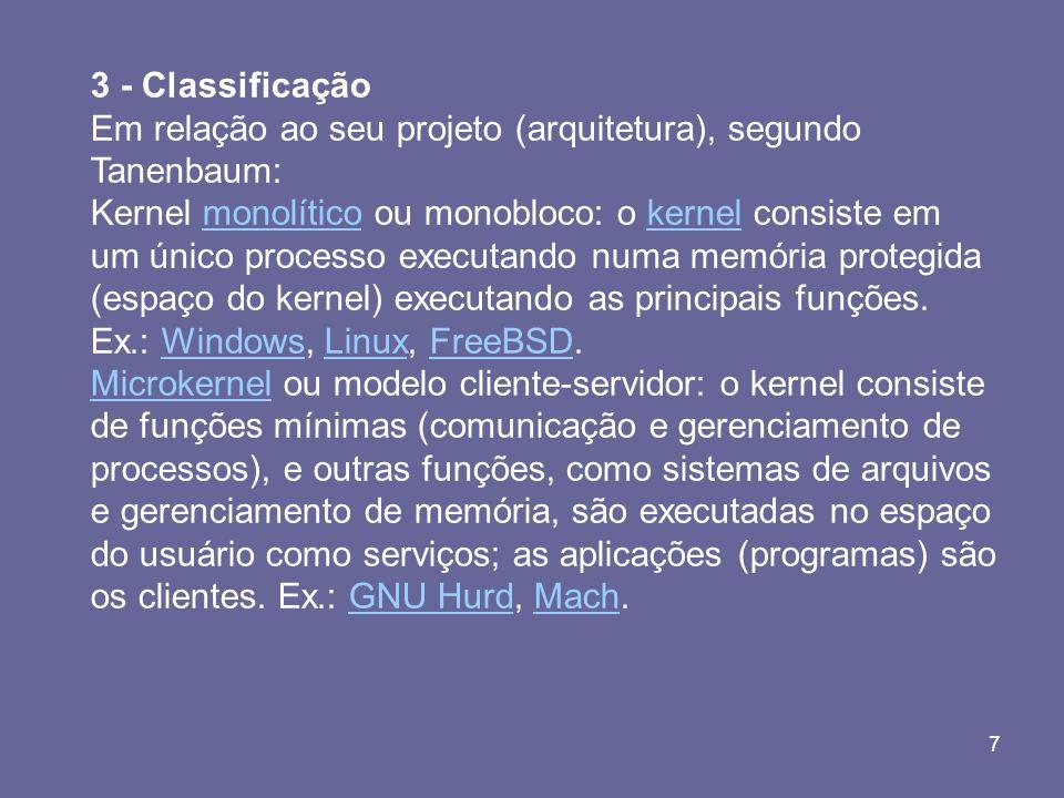 7 3 - Classificação Em relação ao seu projeto (arquitetura), segundo Tanenbaum: Kernel monolítico ou monobloco: o kernel consiste em um único processo