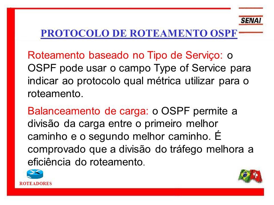 ROTEADORES PROTOCOLO DE ROTEAMENTO OSPF Roteamento baseado no Tipo de Serviço: o OSPF pode usar o campo Type of Service para indicar ao protocolo qual