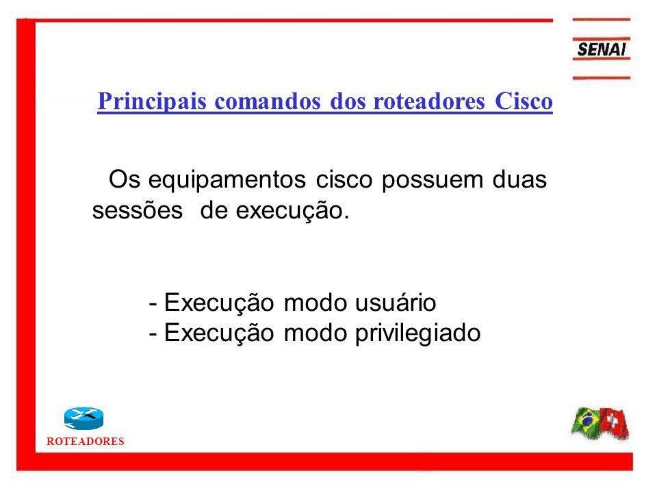 ROTEADORES Principais comandos dos roteadores Cisco Os equipamentos cisco possuem duas sessões de execução. - Execução modo usuário - Execução modo pr