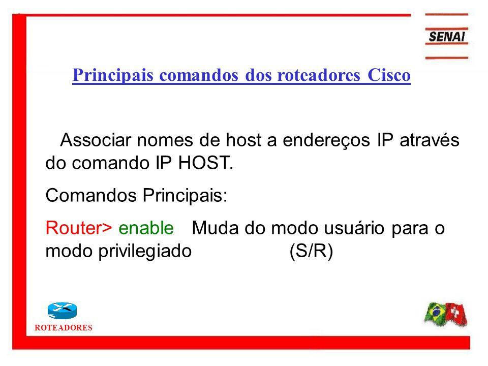 ROTEADORES Associar nomes de host a endereços IP através do comando IP HOST. Comandos Principais: Router> enableMuda do modo usuário para o modo privi