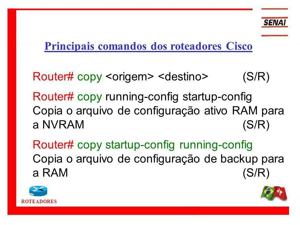 ROTEADORES Router# copy (S/R) Router# copy running-config startup-config Copia o arquivo de configuração ativo RAM para a NVRAM(S/R) Router# copy star