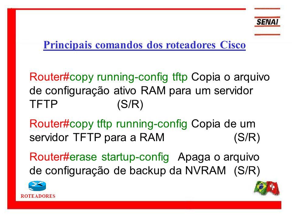 ROTEADORES Principais comandos dos roteadores Cisco Router#copy running-config tftp Copia o arquivo de configuração ativo RAM para um servidor TFTP (S