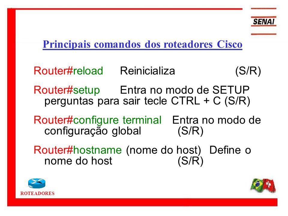 ROTEADORES Router#reloadReinicializa (S/R) Router#setupEntra no modo de SETUP perguntas para sair tecle CTRL + C (S/R) Router#configure terminal Entra
