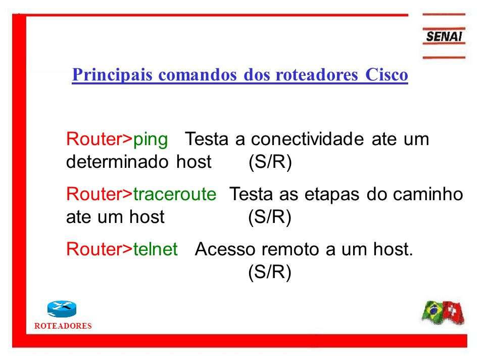 ROTEADORES Router>ping Testa a conectividade ate um determinado host (S/R) Router>traceroute Testa as etapas do caminho ate um host (S/R) Router>telne