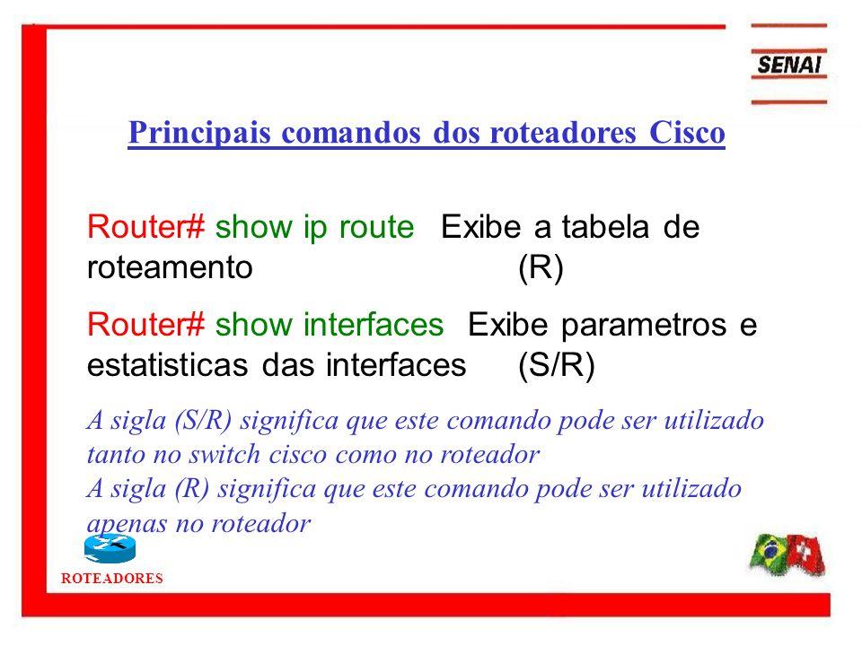 ROTEADORES Router# show ip route Exibe a tabela de roteamento(R) Router# show interfaces Exibe parametros e estatisticas das interfaces (S/R) A sigla