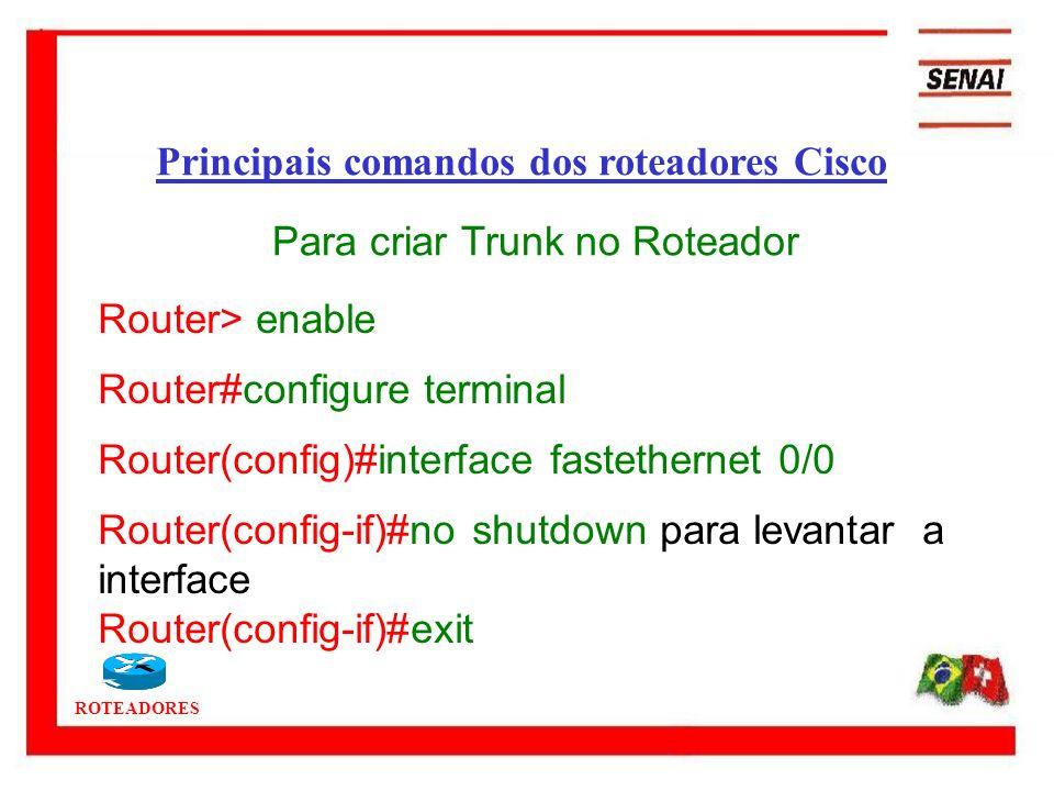 ROTEADORES Router> enable Router#configure terminal Router(config)#interface fastethernet 0/0 Router(config-if)#no shutdown para levantar a interface