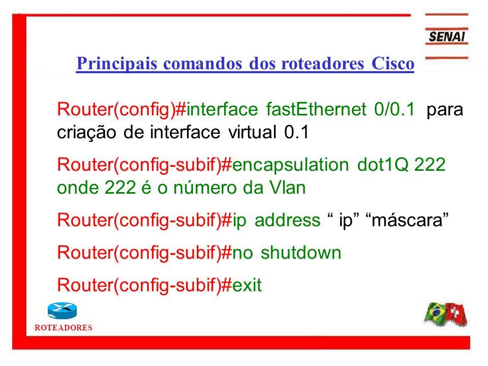 ROTEADORES Router(config)#interface fastEthernet 0/0.1 para criação de interface virtual 0.1 Router(config-subif)#encapsulation dot1Q 222 onde 222 é o