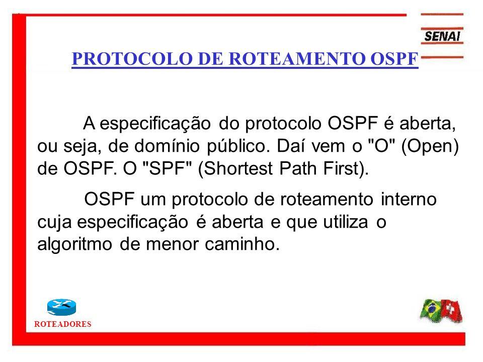 ROTEADORES A especificação do protocolo OSPF é aberta, ou seja, de domínio público. Daí vem o