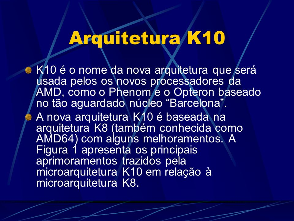 Arquitetura K10 K10 é o nome da nova arquitetura que será usada pelos os novos processadores da AMD, como o Phenom e o Opteron baseado no tão aguardado núcleo Barcelona.