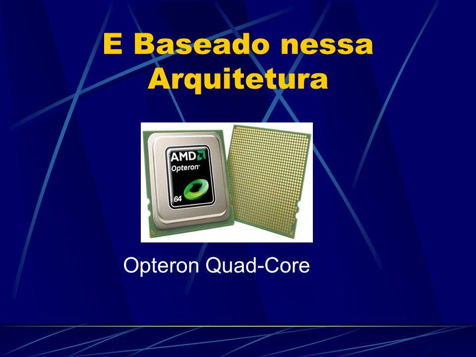 E Baseado nessa Arquitetura Opteron Quad-Core