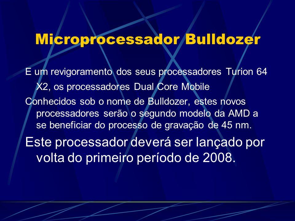 Microprocessador Bulldozer E um revigoramento dos seus processadores Turion 64 X2, os processadores Dual Core Mobile Conhecidos sob o nome de Bulldozer, estes novos processadores serão o segundo modelo da AMD a se beneficiar do processo de gravação de 45 nm.