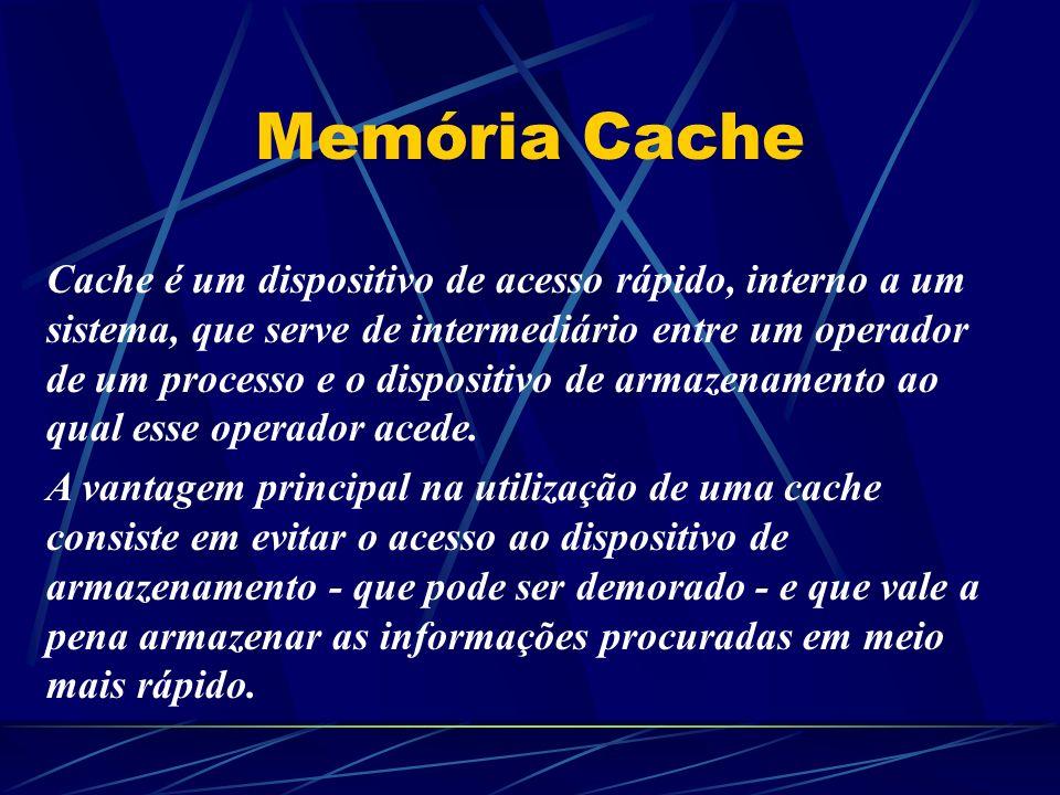 Memória Cache Cache é um dispositivo de acesso rápido, interno a um sistema, que serve de intermediário entre um operador de um processo e o dispositivo de armazenamento ao qual esse operador acede.