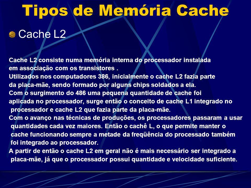 Tipos de Memória Cache Cache L2 Cache L2 consiste numa memória interna do processador instalada em associação com os transistores.