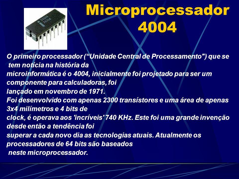 Microprocessador 4004 O primeiro processador (Unidade Central de Processamento ) que se tem notícia na história da microinformática é o 4004, inicialmente foi projetado para ser um componente para calculadoras, foi lançado em novembro de 1971.