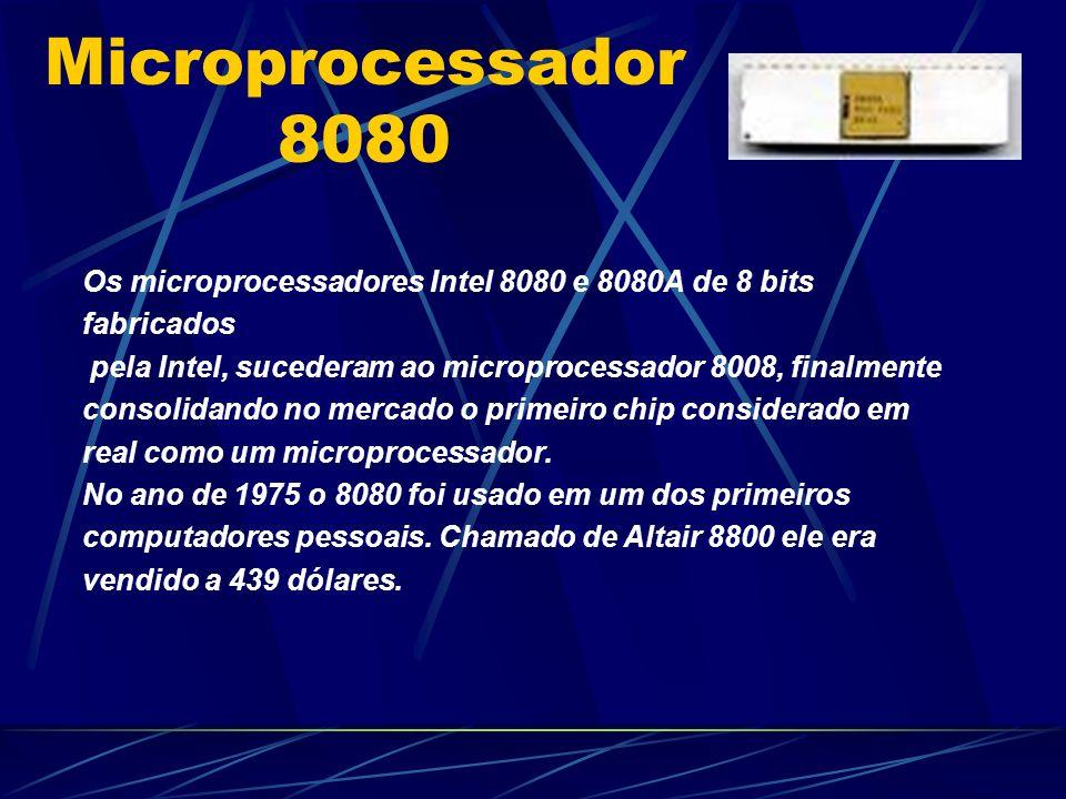 Microprocessador 8080 Os microprocessadores Intel 8080 e 8080A de 8 bits fabricados pela Intel, sucederam ao microprocessador 8008, finalmente consolidando no mercado o primeiro chip considerado em real como um microprocessador.