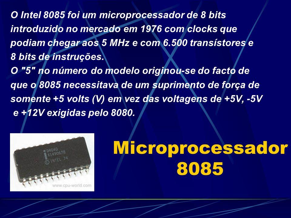 Microprocessador 8085 O Intel 8085 foi um microprocessador de 8 bits introduzido no mercado em 1976 com clocks que podiam chegar aos 5 MHz e com 6.500 transístores e 8 bits de instruções.