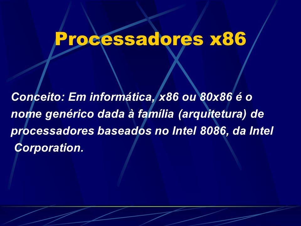 Processadores x86 Conceito: Em informática, x86 ou 80x86 é o nome genérico dada à família (arquitetura) de processadores baseados no Intel 8086, da Intel Corporation.