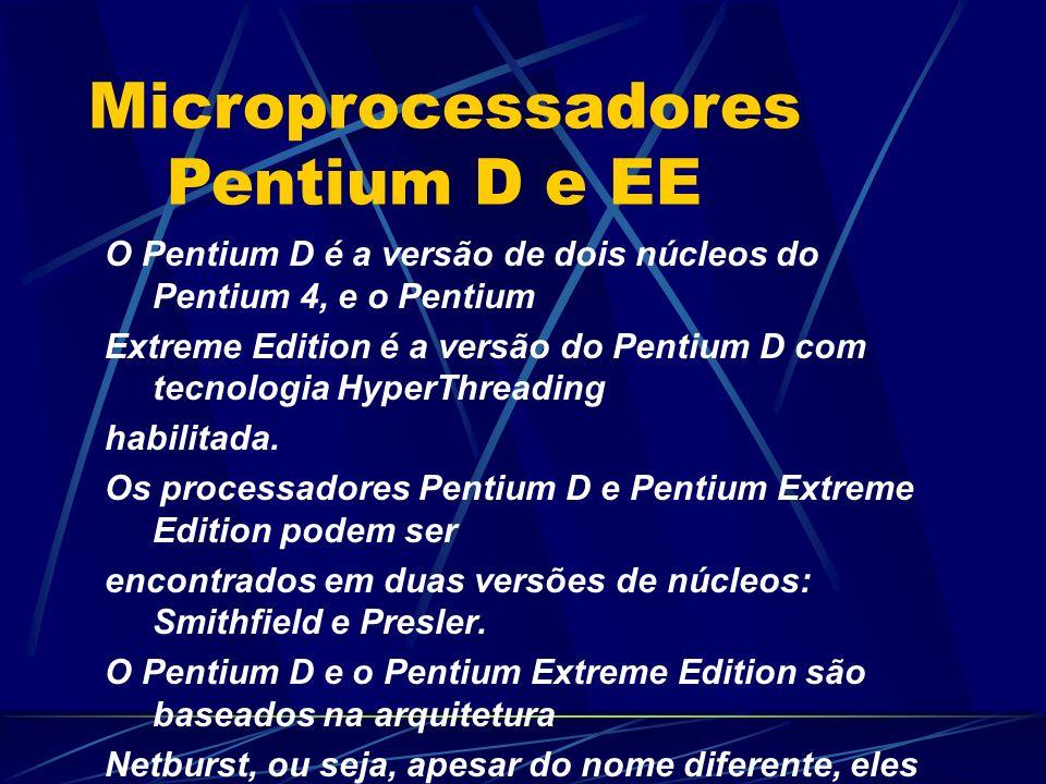 O Pentium D é a versão de dois núcleos do Pentium 4, e o Pentium Extreme Edition é a versão do Pentium D com tecnologia HyperThreading habilitada.