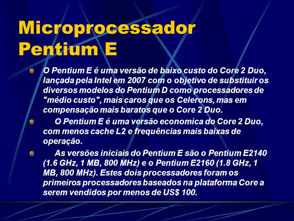 O Pentium E é uma versão de baixo custo do Core 2 Duo, lançada pela Intel em 2007 com o objetivo de substituir os diversos modelos do Pentium D como processadores de médio custo , mais caros que os Celerons, mas em compensação mais baratos que o Core 2 Duo.