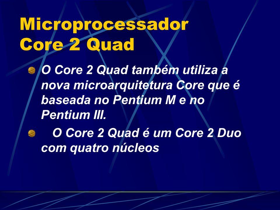 O Core 2 Quad também utiliza a nova microarquitetura Core que é baseada no Pentium M e no Pentium III.