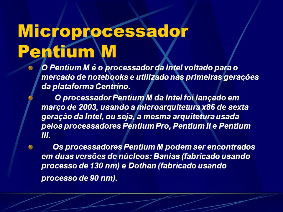 O Pentium M é o processador da Intel voltado para o mercado de notebooks e utilizado nas primeiras gerações da plataforma Centrino.