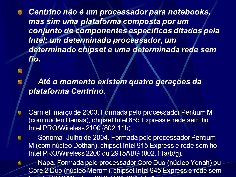 Centrino não é um processador para notebooks, mas sim uma plataforma composta por um conjunto de componentes específicos ditados pela Intel: um determinado processador, um determinado chipset e uma determinada rede sem fio.