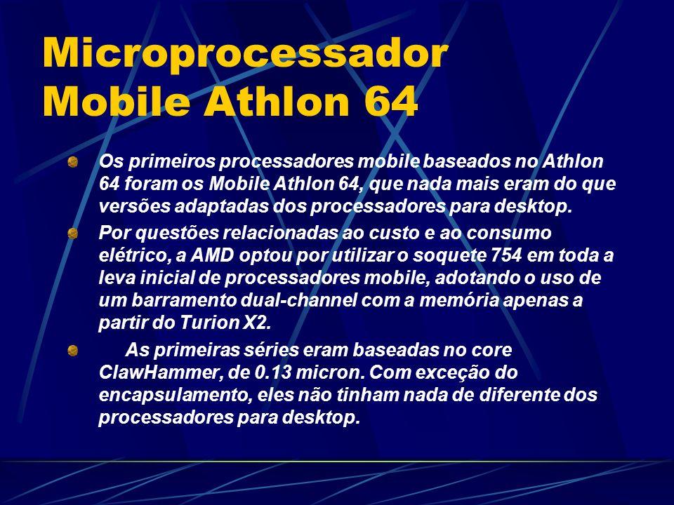 Os primeiros processadores mobile baseados no Athlon 64 foram os Mobile Athlon 64, que nada mais eram do que versões adaptadas dos processadores para desktop.