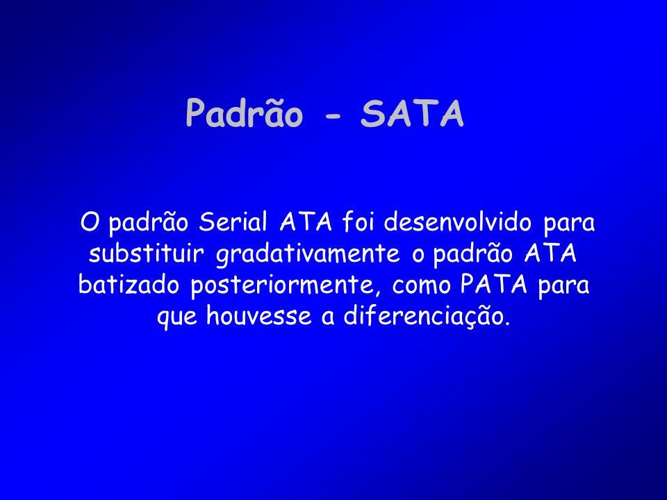 Padrão - SATA O padrão Serial ATA foi desenvolvido para substituir gradativamente o padrão ATA batizado posteriormente, como PATA para que houvesse a