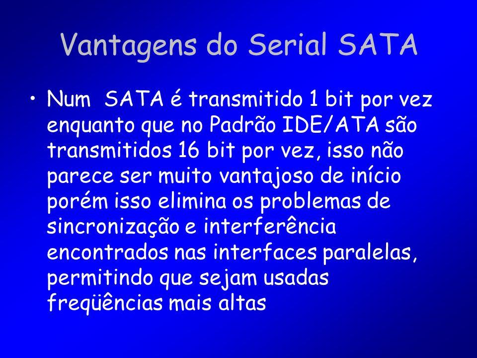 Vantagens do Serial SATA Num SATA é transmitido 1 bit por vez enquanto que no Padrão IDE/ATA são transmitidos 16 bit por vez, isso não parece ser muito vantajoso de início porém isso elimina os problemas de sincronização e interferência encontrados nas interfaces paralelas, permitindo que sejam usadas freqüências mais altas