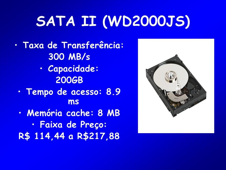 SATA II (WD2000JS) Taxa de Transferência: 300 MB/s Capacidade: 200GB Tempo de acesso: 8.9 ms Memória cache: 8 MB Faixa de Preço: R$ 114,44 a R$217,88