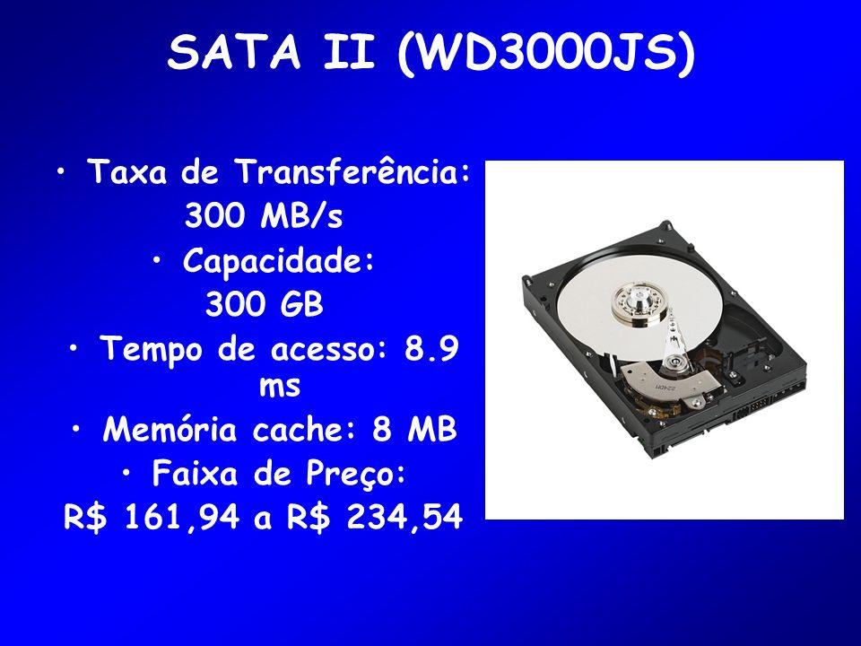 SATA II (WD3000JS) Taxa de Transferência: 300 MB/s Capacidade: 300 GB Tempo de acesso: 8.9 ms Memória cache: 8 MB Faixa de Preço: R$ 161,94 a R$ 234,5
