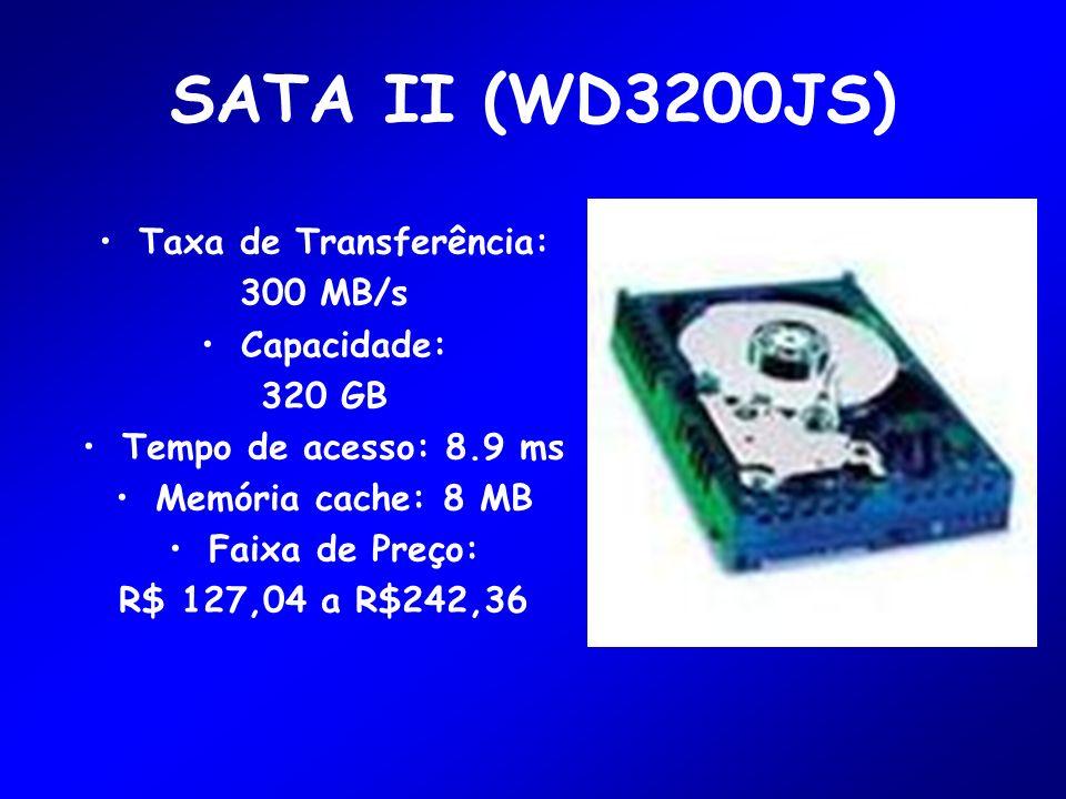 SATA II (WD3200JS) Taxa de Transferência: 300 MB/s Capacidade: 320 GB Tempo de acesso: 8.9 ms Memória cache: 8 MB Faixa de Preço: R$ 127,04 a R$242,36