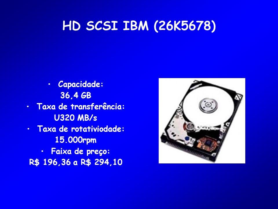 HD SCSI IBM (26K5678) Capacidade: 36,4 GB Taxa de transferência: U320 MB/s Taxa de rotativiodade: 15.000rpm Faixa de preço: R$ 196,36 a R$ 294,10