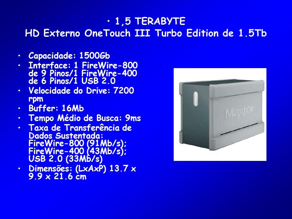 1,5 TERABYTE HD Externo OneTouch III Turbo Edition de 1.5Tb Capacidade: 1500Gb Interface: 1 FireWire-800 de 9 Pinos/1 FireWire-400 de 6 Pinos/1 USB 2.0 Velocidade do Drive: 7200 rpm Buffer: 16Mb Tempo Médio de Busca: 9ms Taxa de Transferência de Dados Sustentada: FireWire-800 (91Mb/s); FireWire-400 (43Mb/s); USB 2.0 (33Mb/s) Dimensões: (LxAxP) 13.7 x 9.9 x 21.6 cm