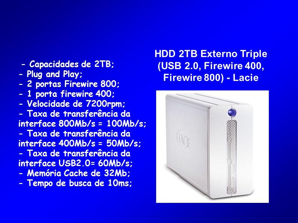 HDD 2TB Externo Triple (USB 2.0, Firewire 400, Firewire 800) - Lacie - Capacidades de 2TB; - Plug and Play; - 2 portas Firewire 800; - 1 porta firewire 400; - Velocidade de 7200rpm; - Taxa de transferência da interface 800Mb/s = 100Mb/s; - Taxa de transferência da interface 400Mb/s = 50Mb/s; - Taxa de transferência da interface USB2.0= 60Mb/s; - Memória Cache de 32Mb; - Tempo de busca de 10ms;