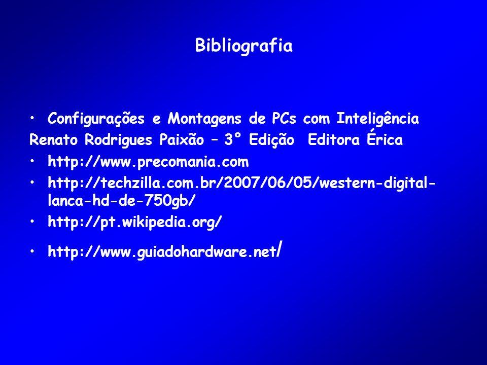 Bibliografia Configurações e Montagens de PCs com Inteligência Renato Rodrigues Paixão – 3° Edição Editora Érica http://www.precomania.com http://techzilla.com.br/2007/06/05/western-digital- lanca-hd-de-750gb/ http://pt.wikipedia.org/ http://www.guiadohardware.net /