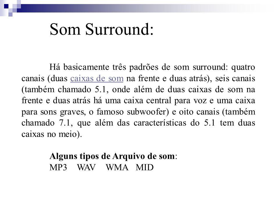 Som Surround: Há basicamente três padrões de som surround: quatro canais (duas caixas de som na frente e duas atrás), seis canais (também chamado 5.1,